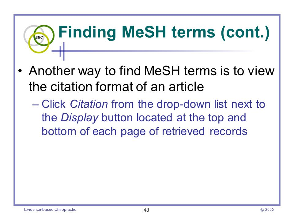 © 2006 Evidence-based Chiropractic 48 Finding MeSH terms (cont.) Another way to find MeSH terms is to view the citation format of an article –Click Citation from the drop-down list next to the Display button located at the top and bottom of each page of retrieved records
