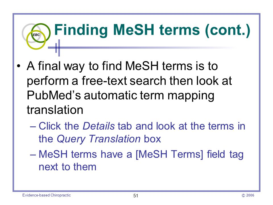 © 2006 Evidence-based Chiropractic 51 Finding MeSH terms (cont.) A final way to find MeSH terms is to perform a free-text search then look at PubMed's automatic term mapping translation –Click the Details tab and look at the terms in the Query Translation box –MeSH terms have a [MeSH Terms] field tag next to them