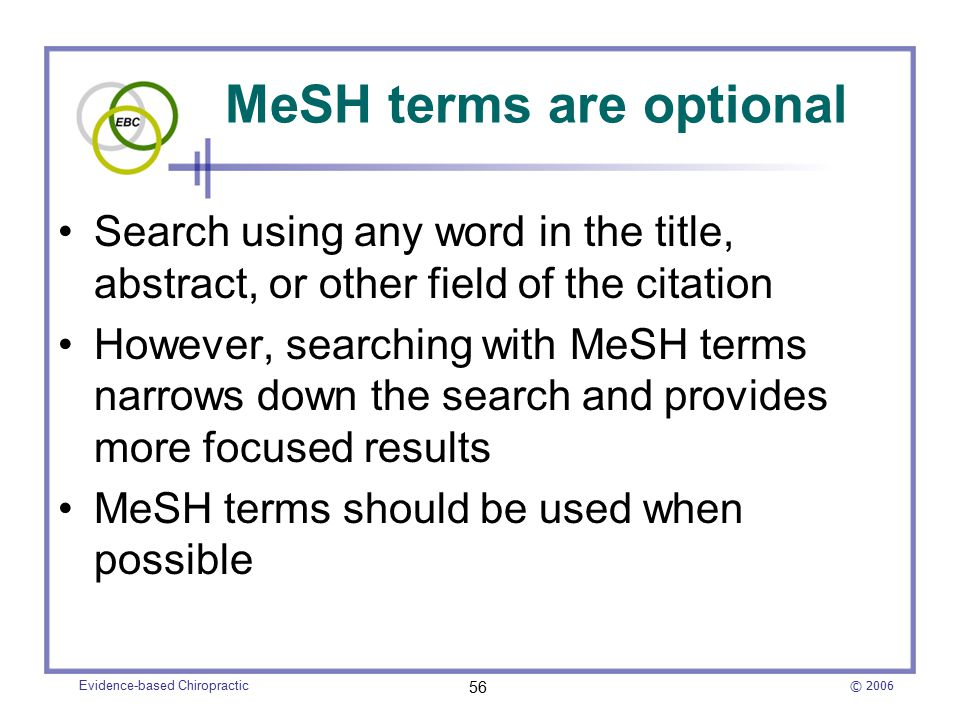 © 2006 Evidence-based Chiropractic 56 MeSH terms are optional Search using any word in the title, abstract, or other field of the citation However, searching with MeSH terms narrows down the search and provides more focused results MeSH terms should be used when possible
