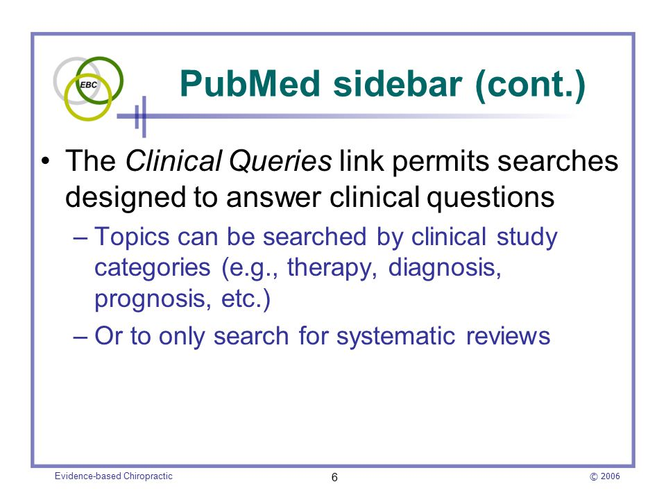 © 2006 Evidence-based Chiropractic 6 The Clinical Queries link permits searches designed to answer clinical questions –Topics can be searched by clinical study categories (e.g., therapy, diagnosis, prognosis, etc.) –Or to only search for systematic reviews PubMed sidebar (cont.)