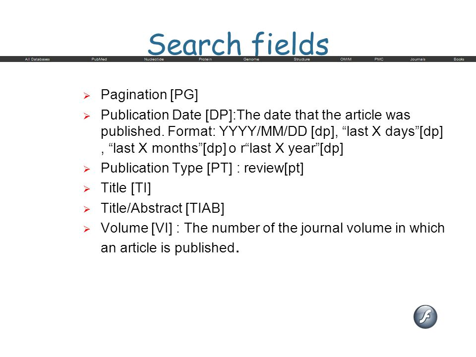 "Search fields  Pagination [PG]  Publication Date [DP]:The date that the article was published. Format: YYYY/MM/DD [dp], ""last X days""[dp], ""last X m"