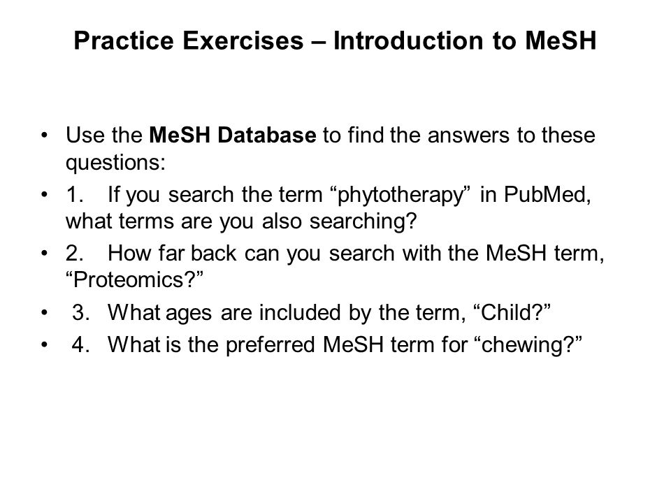 "Practice Exercises – Introduction to MeSH Use the MeSH Database to find the answers to these questions: 1.If you search the term ""phytotherapy"" in Pub"