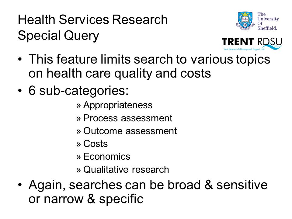 Health Services Research Special Query This feature limits search to various topics on health care quality and costs 6 sub-categories: »Appropriateness »Process assessment »Outcome assessment »Costs »Economics »Qualitative research Again, searches can be broad & sensitive or narrow & specific
