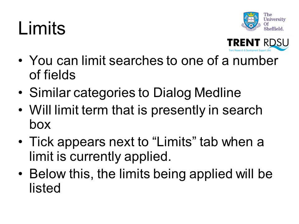 Limits You can limit searches to one of a number of fields Similar categories to Dialog Medline Will limit term that is presently in search box Tick appears next to Limits tab when a limit is currently applied.