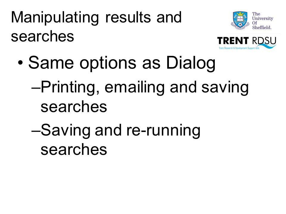 Manipulating results and searches Same options as Dialog –Printing, emailing and saving searches –Saving and re-running searches