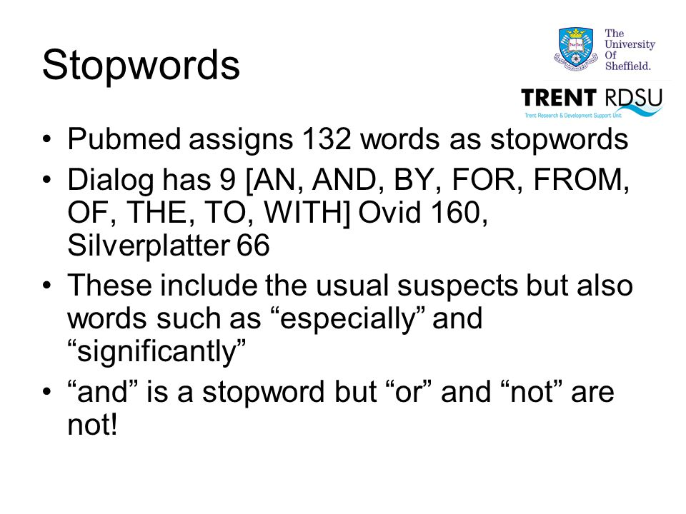 Stopwords Pubmed assigns 132 words as stopwords Dialog has 9 [AN, AND, BY, FOR, FROM, OF, THE, TO, WITH] Ovid 160, Silverplatter 66 These include the usual suspects but also words such as especially and significantly and is a stopword but or and not are not!