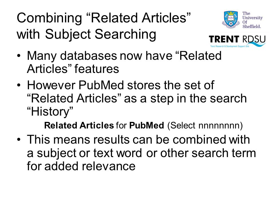Combining Related Articles with Subject Searching Many databases now have Related Articles features However PubMed stores the set of Related Articles as a step in the search History Related Articles for PubMed (Select nnnnnnnn) This means results can be combined with a subject or text word or other search term for added relevance