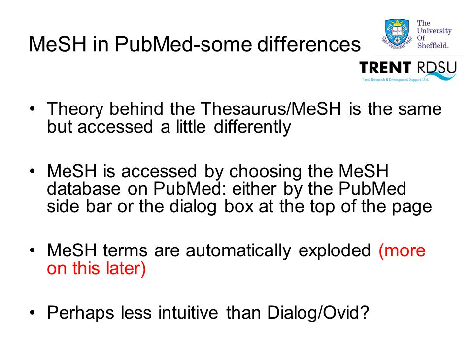 MeSH in PubMed-some differences Theory behind the Thesaurus/MeSH is the same but accessed a little differently MeSH is accessed by choosing the MeSH database on PubMed: either by the PubMed side bar or the dialog box at the top of the page MeSH terms are automatically exploded (more on this later) Perhaps less intuitive than Dialog/Ovid?