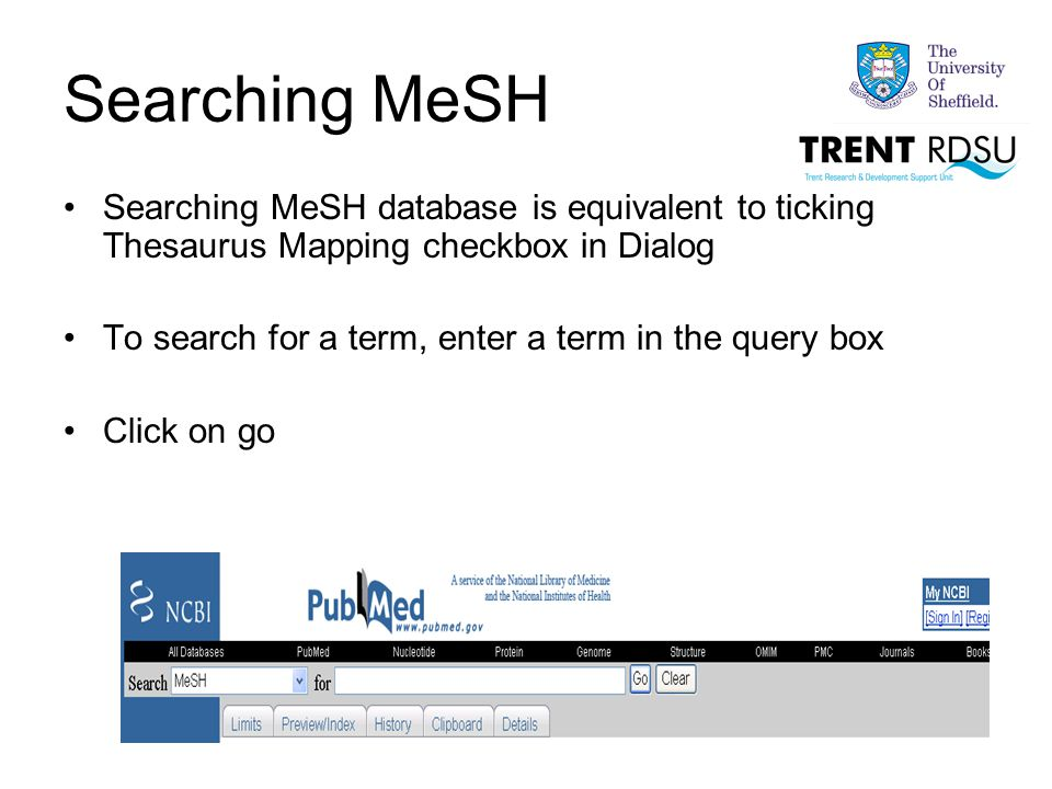 Searching MeSH Searching MeSH database is equivalent to ticking Thesaurus Mapping checkbox in Dialog To search for a term, enter a term in the query box Click on go