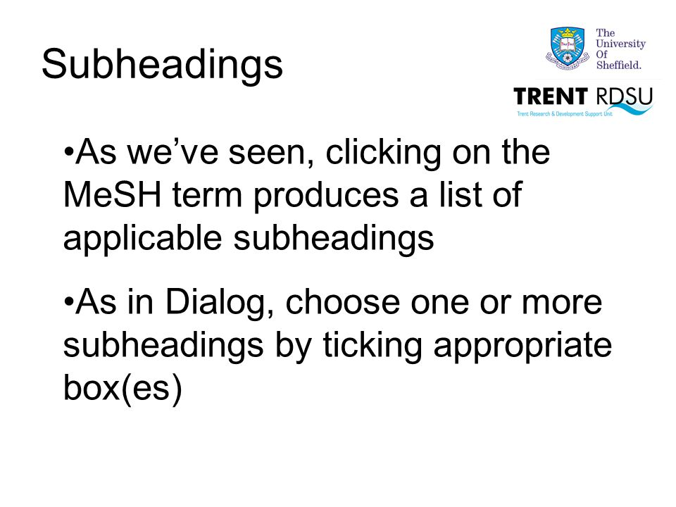 Subheadings As we've seen, clicking on the MeSH term produces a list of applicable subheadings As in Dialog, choose one or more subheadings by ticking appropriate box(es)