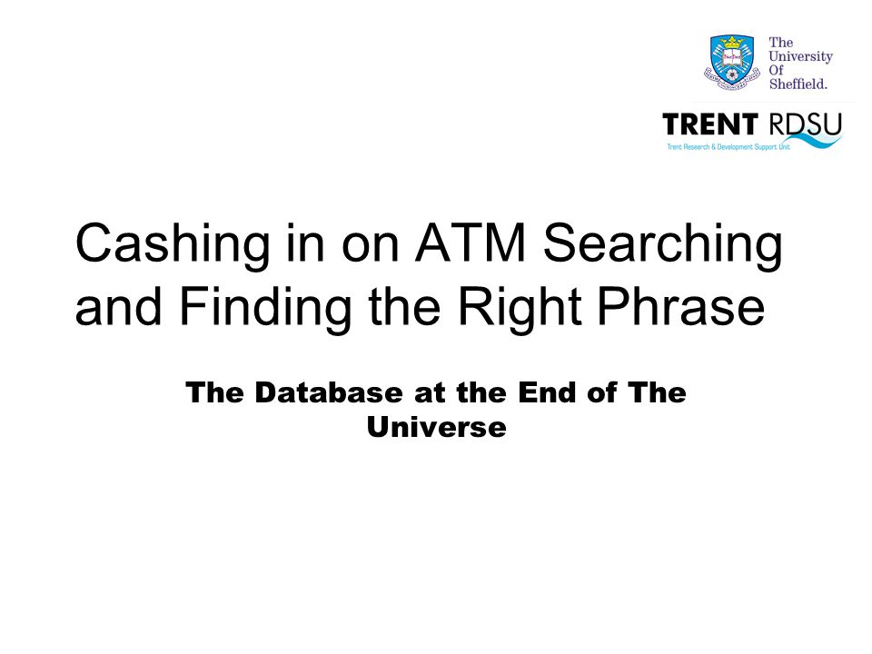 Cashing in on ATM Searching and Finding the Right Phrase The Database at the End of The Universe