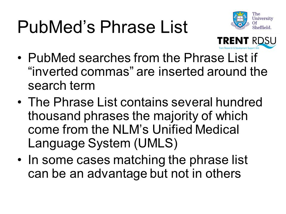 PubMed's Phrase List PubMed searches from the Phrase List if inverted commas are inserted around the search term The Phrase List contains several hundred thousand phrases the majority of which come from the NLM's Unified Medical Language System (UMLS) In some cases matching the phrase list can be an advantage but not in others