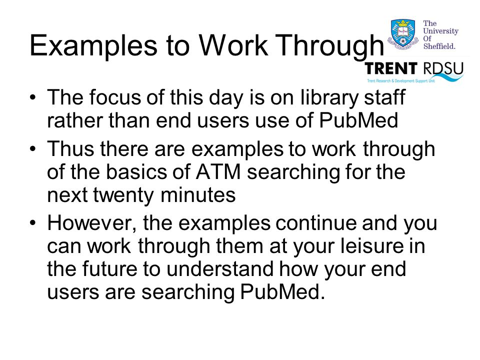 Examples to Work Through The focus of this day is on library staff rather than end users use of PubMed Thus there are examples to work through of the basics of ATM searching for the next twenty minutes However, the examples continue and you can work through them at your leisure in the future to understand how your end users are searching PubMed.