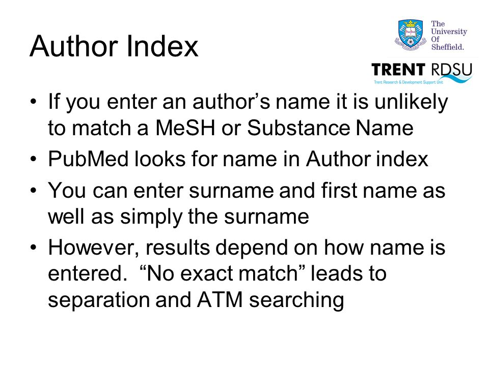 Author Index If you enter an author's name it is unlikely to match a MeSH or Substance Name PubMed looks for name in Author index You can enter surname and first name as well as simply the surname However, results depend on how name is entered.