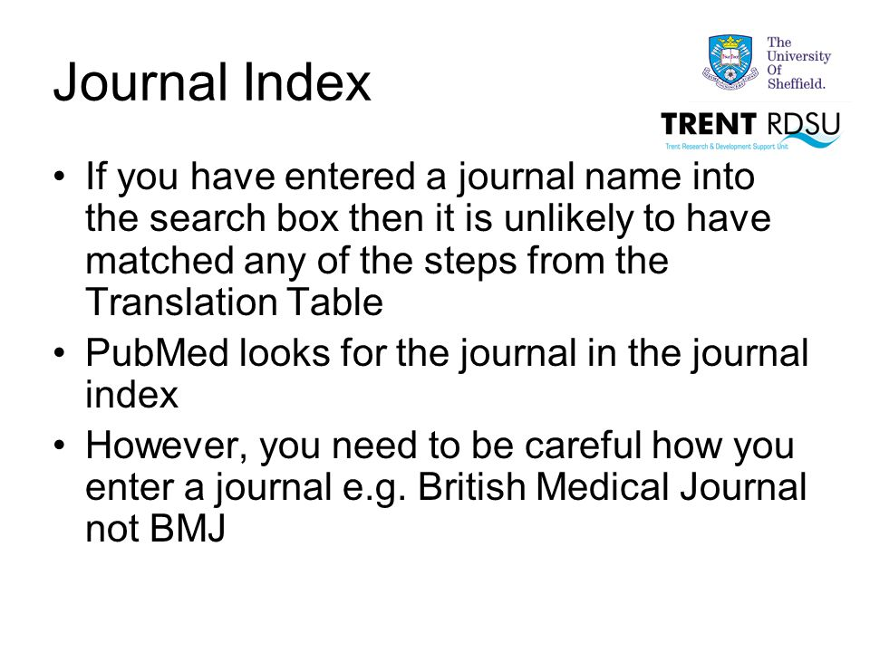 Journal Index If you have entered a journal name into the search box then it is unlikely to have matched any of the steps from the Translation Table PubMed looks for the journal in the journal index However, you need to be careful how you enter a journal e.g.