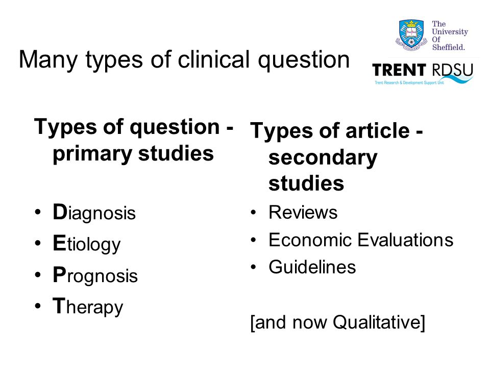 Types of question - primary studies D iagnosis E tiology P rognosis T herapy Types of article - secondary studies Reviews Economic Evaluations Guidelines [and now Qualitative] Many types of clinical question