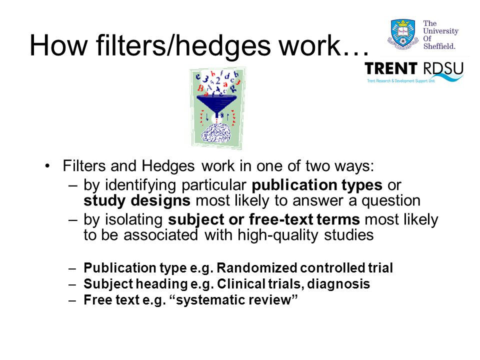 How filters/hedges work… Filters and Hedges work in one of two ways: –by identifying particular publication types or study designs most likely to answer a question –by isolating subject or free-text terms most likely to be associated with high-quality studies –Publication type e.g.