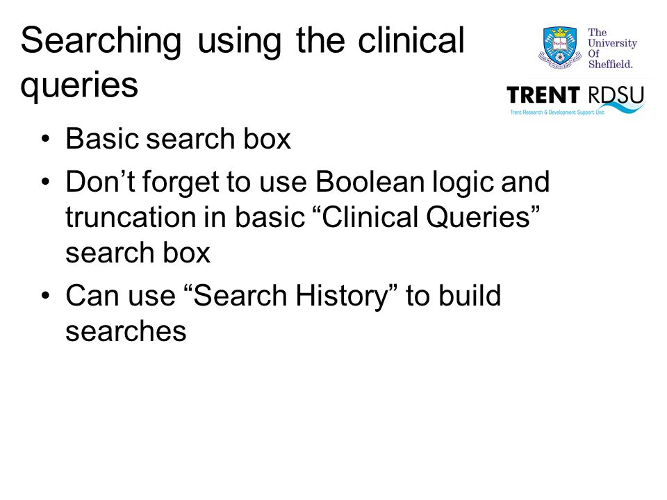 Searching using the clinical queries Basic search box Don't forget to use Boolean logic and truncation in basic Clinical Queries search box Can use Search History to build searches