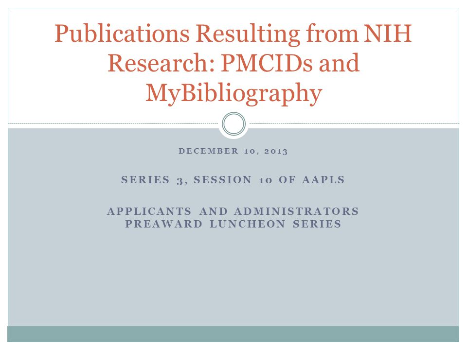 DECEMBER 10, 2013 SERIES 3, SESSION 10 OF AAPLS APPLICANTS AND ADMINISTRATORS PREAWARD LUNCHEON SERIES Publications Resulting from NIH Research: PMCIDs and MyBibliography