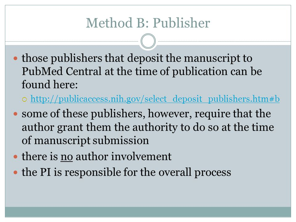 Method B: Publisher those publishers that deposit the manuscript to PubMed Central at the time of publication can be found here:  http://publicaccess.nih.gov/select_deposit_publishers.htm#b http://publicaccess.nih.gov/select_deposit_publishers.htm#b some of these publishers, however, require that the author grant them the authority to do so at the time of manuscript submission there is no author involvement the PI is responsible for the overall process