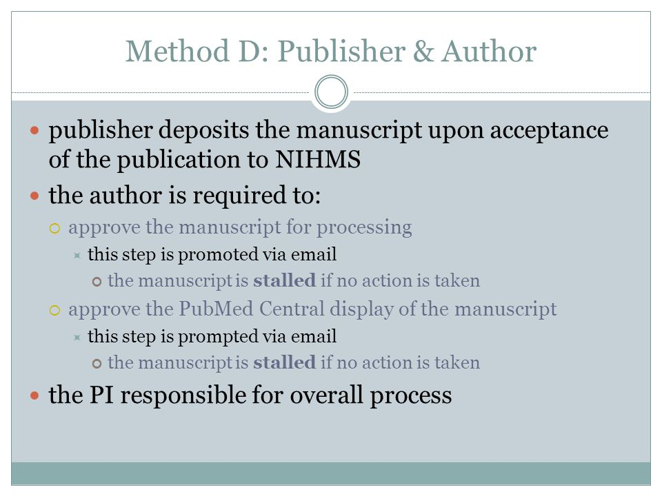 Method D: Publisher & Author publisher deposits the manuscript upon acceptance of the publication to NIHMS the author is required to:  approve the manuscript for processing  this step is promoted via email the manuscript is stalled if no action is taken  approve the PubMed Central display of the manuscript  this step is prompted via email the manuscript is stalled if no action is taken the PI responsible for overall process