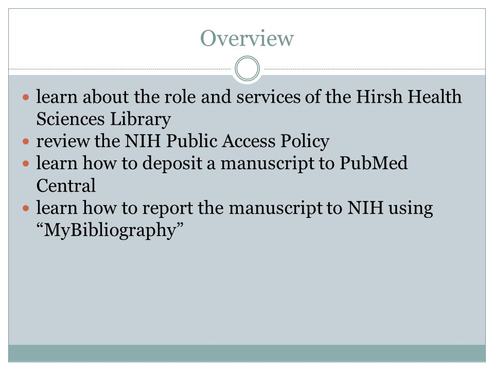 Overview learn about the role and services of the Hirsh Health Sciences Library review the NIH Public Access Policy learn how to deposit a manuscript to PubMed Central learn how to report the manuscript to NIH using MyBibliography