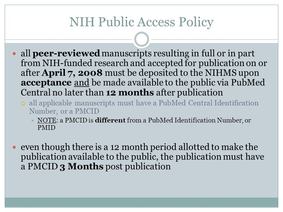 NIH Public Access Policy all peer-reviewed manuscripts resulting in full or in part from NIH-funded research and accepted for publication on or after April 7, 2008 must be deposited to the NIHMS upon acceptance and be made available to the public via PubMed Central no later than 12 months after publication  all applicable manuscripts must have a PubMed Central Identification Number, or a PMCID  NOTE: a PMCID is different from a PubMed Identification Number, or PMID even though there is a 12 month period allotted to make the publication available to the public, the publication must have a PMCID 3 Months post publication
