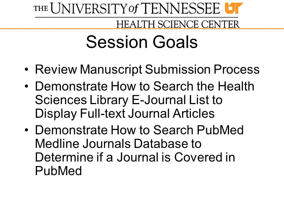 Session Goals Review Manuscript Submission Process Demonstrate How to Search the Health Sciences Library E-Journal List to Display Full-text Journal Articles Demonstrate How to Search PubMed Medline Journals Database to Determine if a Journal is Covered in PubMed