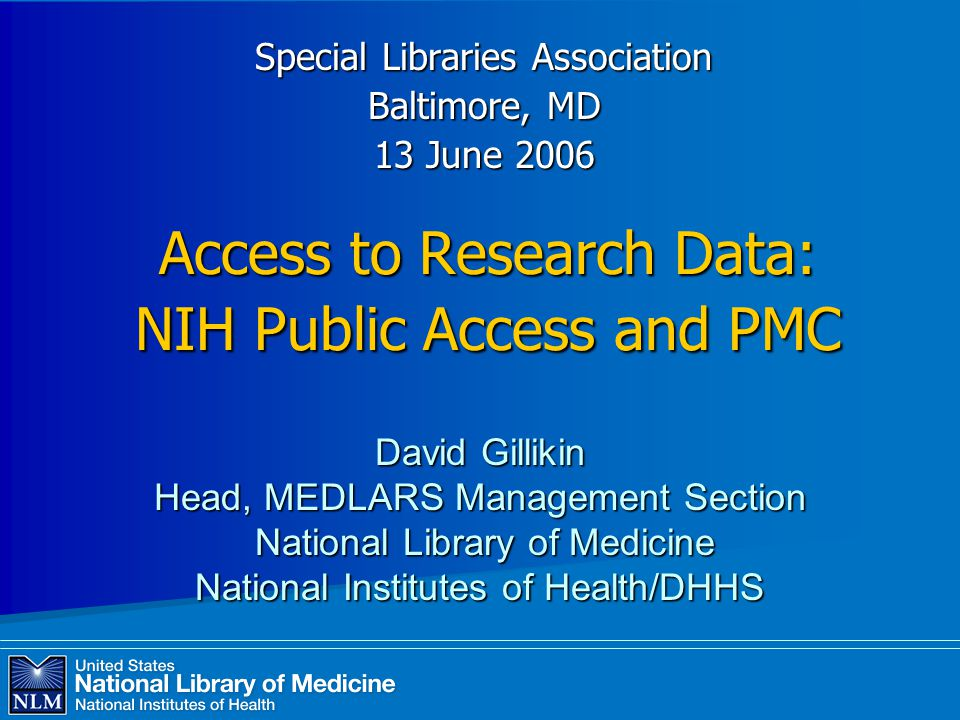Access to Research Data: NIH Public Access and PMC Special Libraries Association Baltimore, MD 13 June 2006 David Gillikin Head, MEDLARS Management Section National Library of Medicine National Library of Medicine National Institutes of Health/DHHS