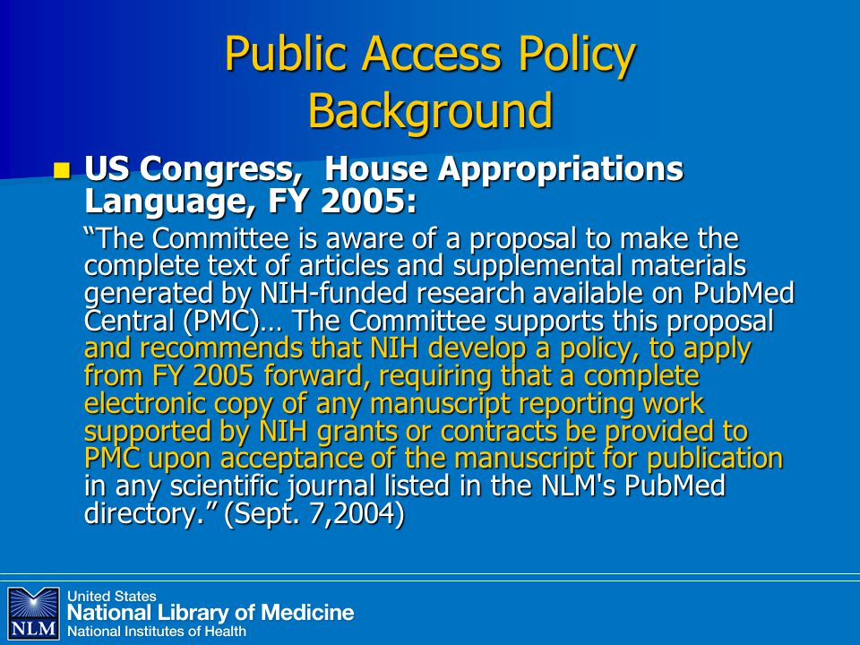 Public Access Policy Background US Congress, House Appropriations Language, FY 2005: US Congress, House Appropriations Language, FY 2005: The Committee is aware of a proposal to make the complete text of articles and supplemental materials generated by NIH-funded research available on PubMed Central (PMC)… The Committee supports this proposal and recommends that NIH develop a policy, to apply from FY 2005 forward, requiring that a complete electronic copy of any manuscript reporting work supported by NIH grants or contracts be provided to PMC upon acceptance of the manuscript for publication in any scientific journal listed in the NLM s PubMed directory. (Sept.