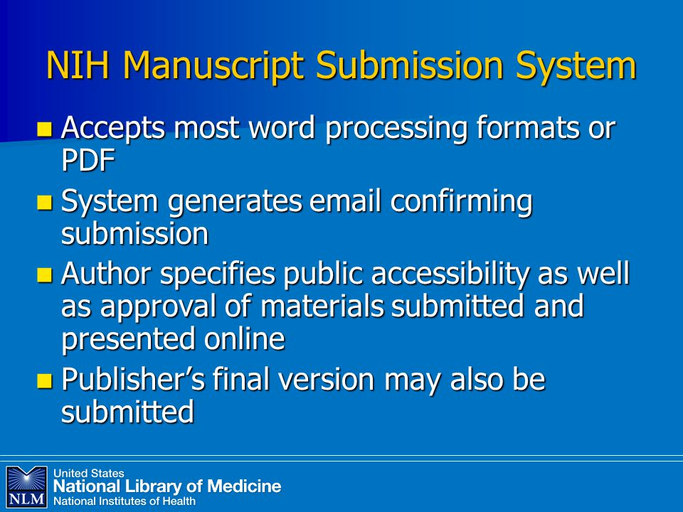 NIH Manuscript Submission System Accepts most word processing formats or PDF Accepts most word processing formats or PDF System generates email confirming submission System generates email confirming submission Author specifies public accessibility as well as approval of materials submitted and presented online Author specifies public accessibility as well as approval of materials submitted and presented online Publisher's final version may also be submitted Publisher's final version may also be submitted