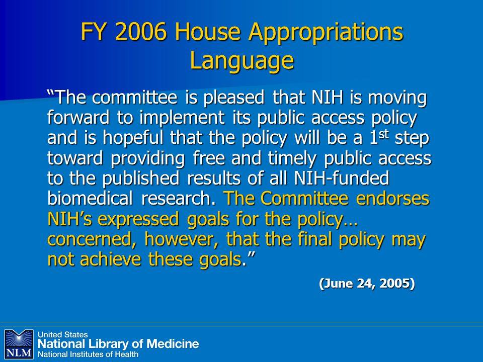 FY 2006 House Appropriations Language The committee is pleased that NIH is moving forward to implement its public access policy and is hopeful that the policy will be a 1 st step toward providing free and timely public access to the published results of all NIH-funded biomedical research.