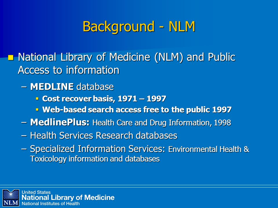 Background - NLM National Library of Medicine (NLM) and Public Access to information National Library of Medicine (NLM) and Public Access to information –MEDLINE database  Cost recover basis, 1971 – 1997  Web-based search access free to the public 1997 –MedlinePlus: Health Care and Drug Information, 1998 –Health Services Research databases –Specialized Information Services: Environmental Health & Toxicology information and databases