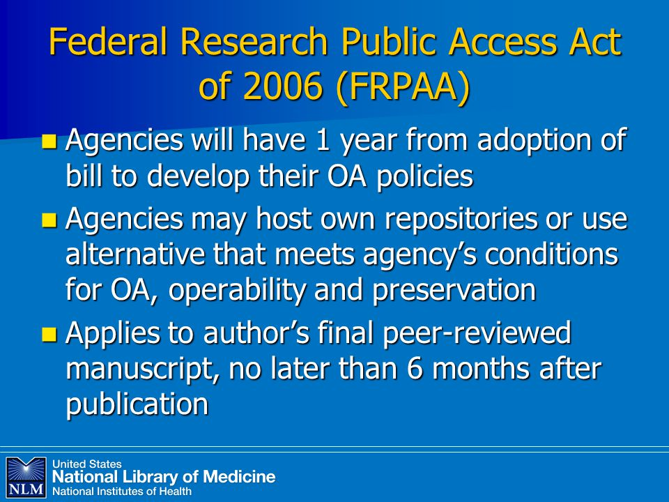 Federal Research Public Access Act of 2006 (FRPAA) Agencies will have 1 year from adoption of bill to develop their OA policies Agencies will have 1 year from adoption of bill to develop their OA policies Agencies may host own repositories or use alternative that meets agency's conditions for OA, operability and preservation Agencies may host own repositories or use alternative that meets agency's conditions for OA, operability and preservation Applies to author's final peer-reviewed manuscript, no later than 6 months after publication Applies to author's final peer-reviewed manuscript, no later than 6 months after publication