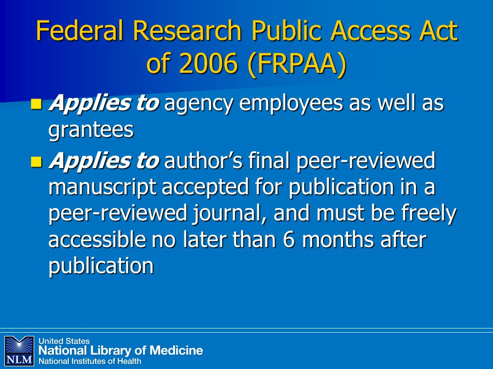 Federal Research Public Access Act of 2006 (FRPAA) Applies to agency employees as well as grantees Applies to agency employees as well as grantees Applies to author's final peer-reviewed manuscript accepted for publication in a peer-reviewed journal, and must be freely accessible no later than 6 months after publication Applies to author's final peer-reviewed manuscript accepted for publication in a peer-reviewed journal, and must be freely accessible no later than 6 months after publication