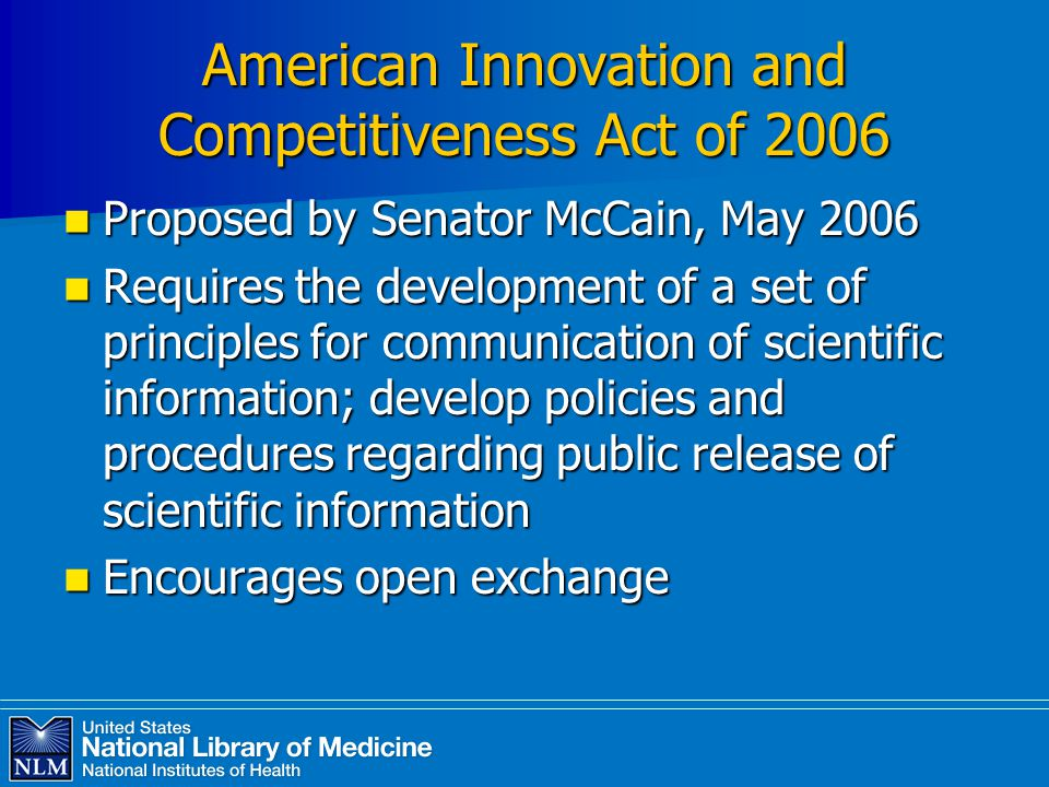 American Innovation and Competitiveness Act of 2006 Proposed by Senator McCain, May 2006 Proposed by Senator McCain, May 2006 Requires the development of a set of principles for communication of scientific information; develop policies and procedures regarding public release of scientific information Requires the development of a set of principles for communication of scientific information; develop policies and procedures regarding public release of scientific information Encourages open exchange Encourages open exchange