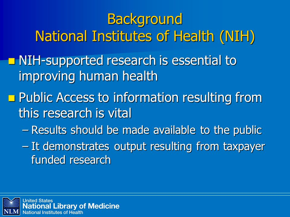 Background National Institutes of Health (NIH) NIH-supported research is essential to improving human health NIH-supported research is essential to improving human health Public Access to information resulting from this research is vital Public Access to information resulting from this research is vital –Results should be made available to the public –It demonstrates output resulting from taxpayer funded research