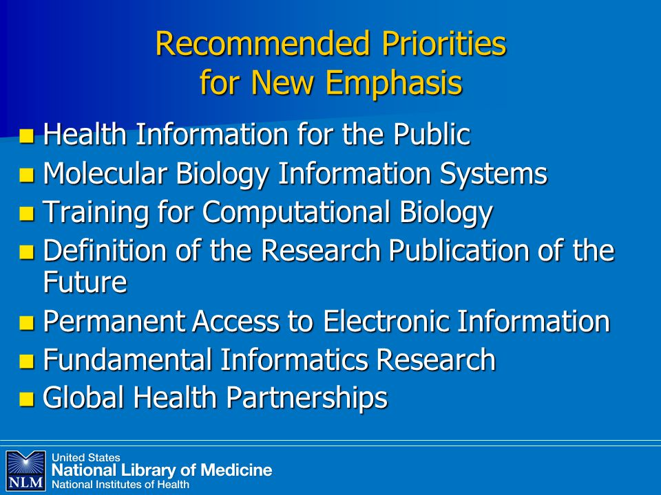 Recommended Priorities for New Emphasis Health Information for the Public Health Information for the Public Molecular Biology Information Systems Molecular Biology Information Systems Training for Computational Biology Training for Computational Biology Definition of the Research Publication of the Future Definition of the Research Publication of the Future Permanent Access to Electronic Information Permanent Access to Electronic Information Fundamental Informatics Research Fundamental Informatics Research Global Health Partnerships Global Health Partnerships