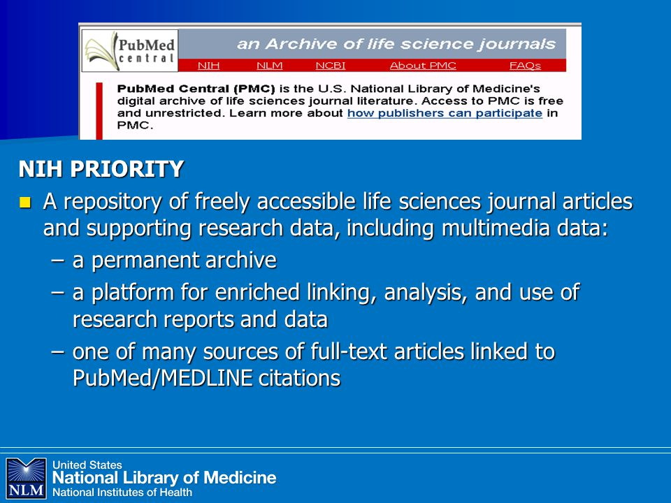 NIH PRIORITY A repository of freely accessible life sciences journal articles and supporting research data, including multimedia data: A repository of freely accessible life sciences journal articles and supporting research data, including multimedia data: –a permanent archive –a platform for enriched linking, analysis, and use of research reports and data –one of many sources of full-text articles linked to PubMed/MEDLINE citations