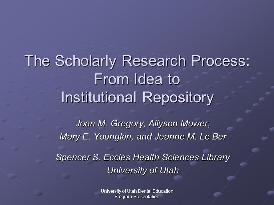 University of Utah Dental Education Program Presentation The Scholarly Research Process: From Idea to Institutional Repository Joan M. Gregory, Allyso