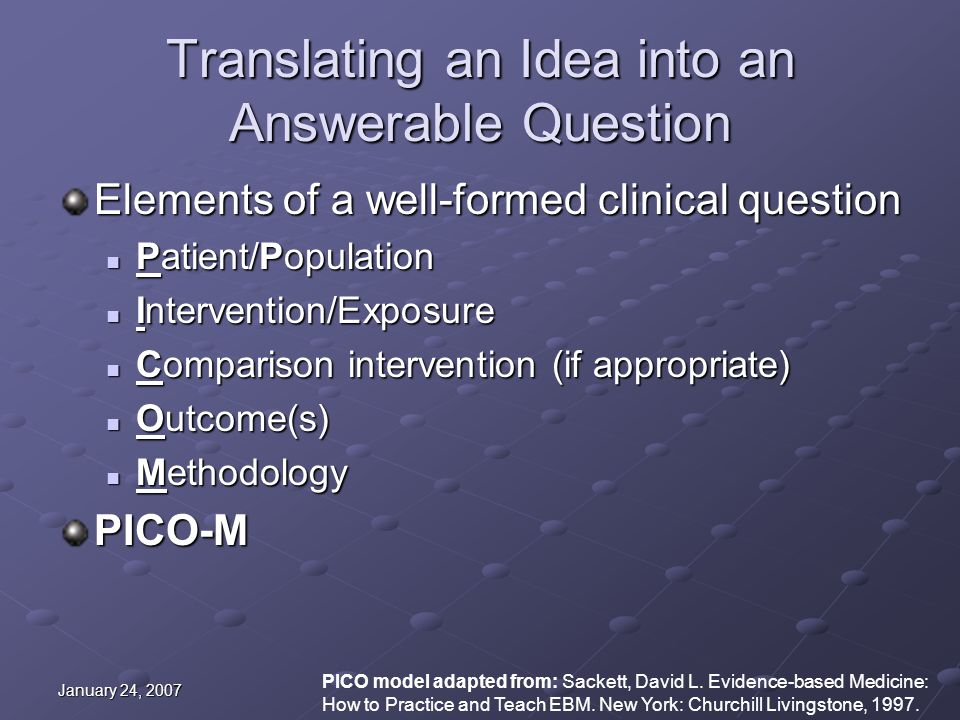 January 24, 2007 Translating an Idea into an Answerable Question Elements of a well-formed clinical question Patient/Population Patient/Population Intervention/Exposure Intervention/Exposure Comparison intervention (if appropriate) Comparison intervention (if appropriate) Outcome(s) Outcome(s) Methodology MethodologyPICO-M PICO model adapted from: Sackett, David L.