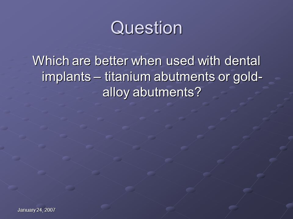 January 24, 2007 Question Which are better when used with dental implants – titanium abutments or gold- alloy abutments?
