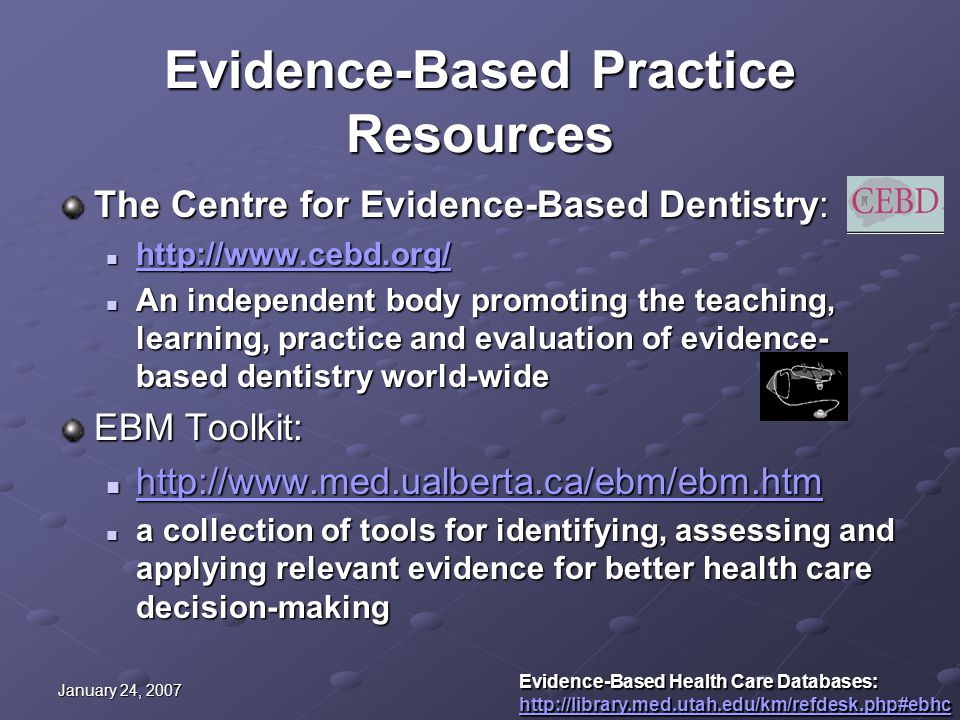 January 24, 2007 Evidence-Based Practice Resources The Centre for Evidence-Based Dentistry: http://www.cebd.org/ http://www.cebd.org/ http://www.cebd.