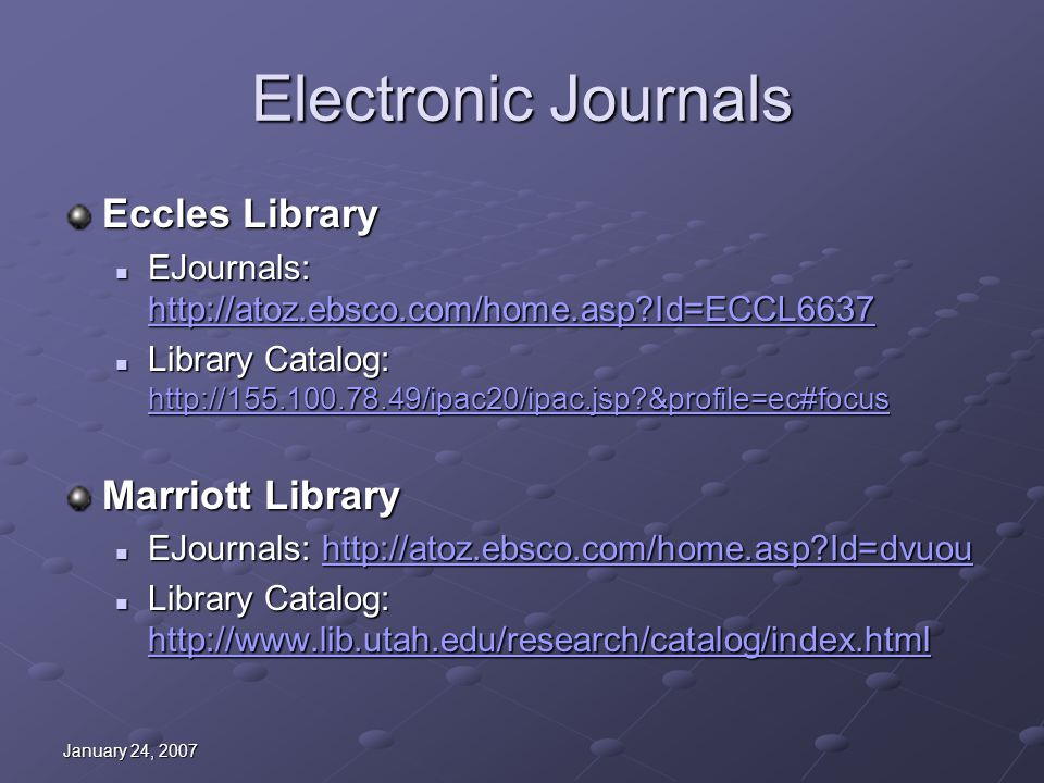 January 24, 2007 Electronic Journals Eccles Library EJournals: http://atoz.ebsco.com/home.asp?Id=ECCL6637 EJournals: http://atoz.ebsco.com/home.asp?Id