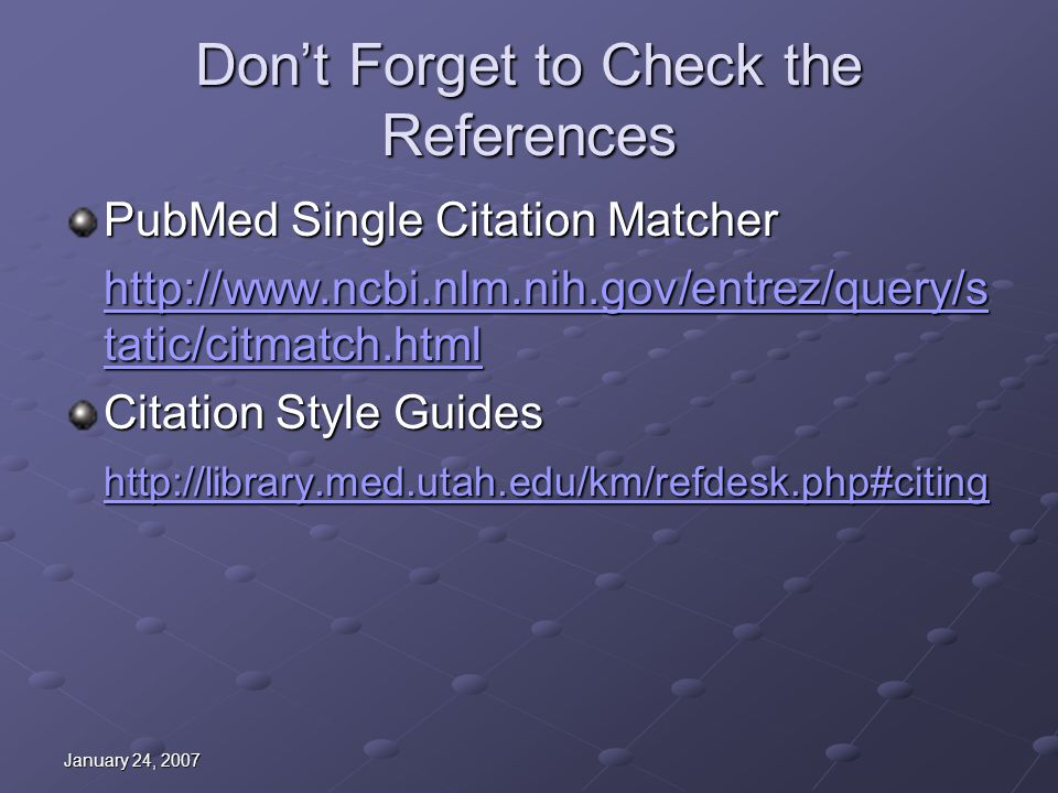 January 24, 2007 Don't Forget to Check the References PubMed Single Citation Matcher http://www.ncbi.nlm.nih.gov/entrez/query/s tatic/citmatch.html http://www.ncbi.nlm.nih.gov/entrez/query/s tatic/citmatch.html Citation Style Guides http://library.med.utah.edu/km/refdesk.php#citing