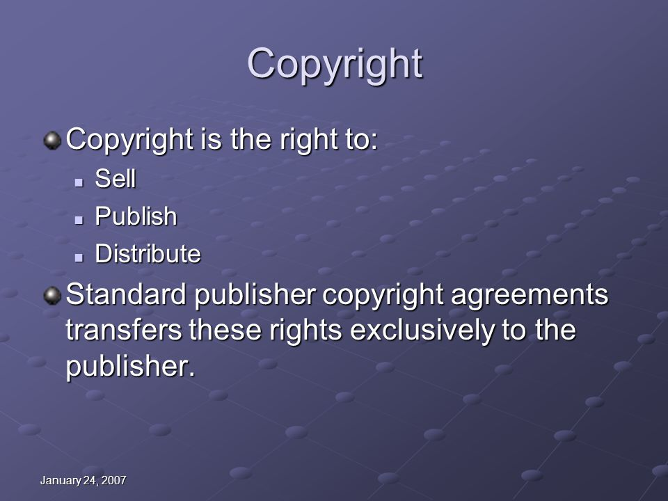 January 24, 2007 Copyright Copyright is the right to: Sell Sell Publish Publish Distribute Distribute Standard publisher copyright agreements transfer