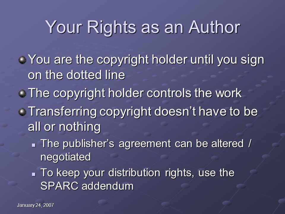January 24, 2007 Your Rights as an Author You are the copyright holder until you sign on the dotted line The copyright holder controls the work Transferring copyright doesn't have to be all or nothing The publisher's agreement can be altered / negotiated The publisher's agreement can be altered / negotiated To keep your distribution rights, use the SPARC addendum To keep your distribution rights, use the SPARC addendum