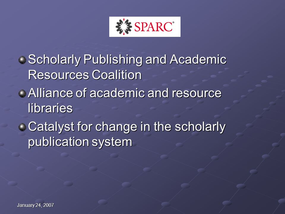 January 24, 2007 SPARC Scholarly Publishing and Academic Resources Coalition Alliance of academic and resource libraries Catalyst for change in the scholarly publication system