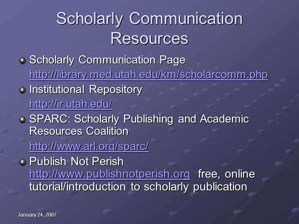 January 24, 2007 Scholarly Communication Resources Scholarly Communication Page http://library.med.utah.edu/km/scholarcomm.php Institutional Repositor
