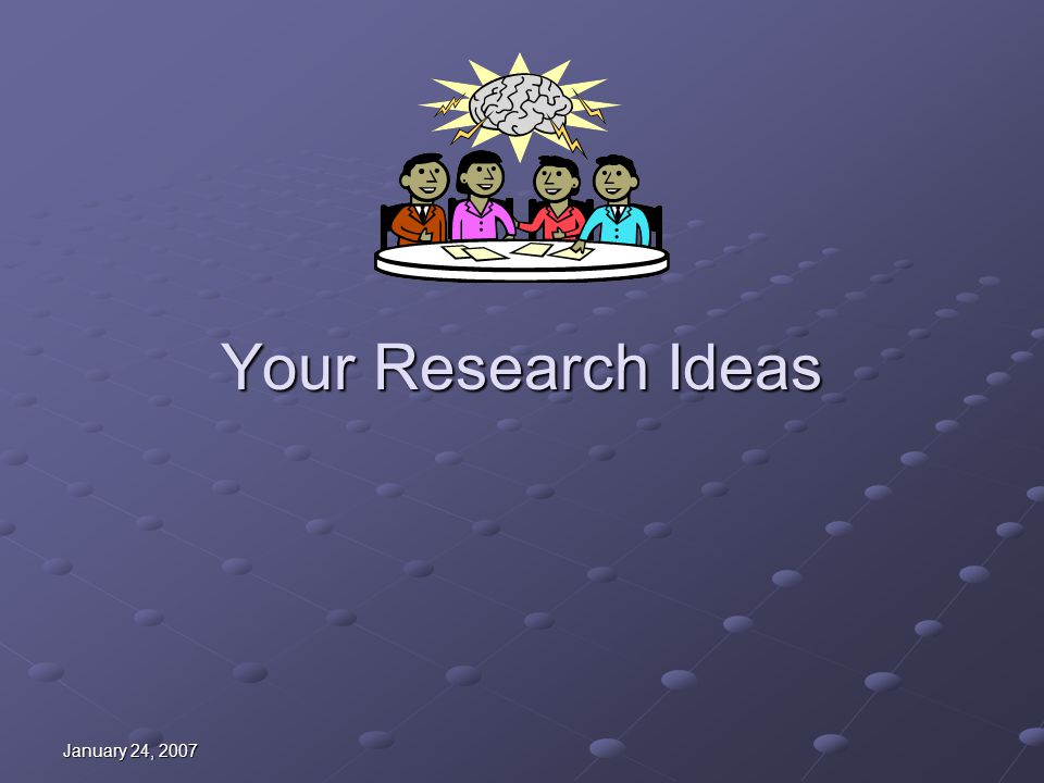 January 24, 2007 Research Ideas Not just for researchers Questions arise in daily practice Asking and answering questions key to: Evidence-based practice Evidence-based practice Life-long learning Life-long learning